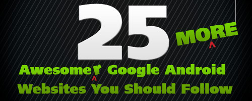 25 MORE Awesomer Google Android Websites You Should Follow