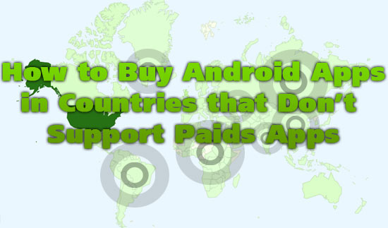 How to Buy Android Apps in Countries that Don't Support Paids Apps