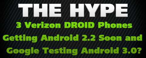 The Hype: 3 Verizon DROID Phones Getting Android 2.2 Soon and Google Testing Android 3.0?