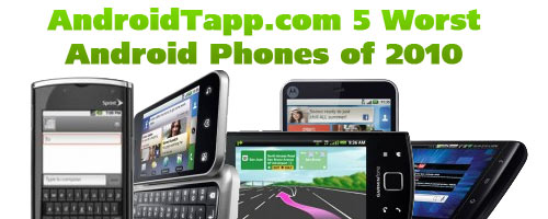 AndroidTapp.com 5 Worst Android Phones of 2010