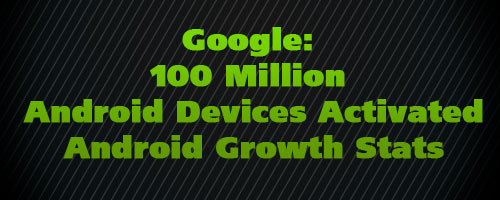 Google: 100 Million Android Devices Activated – Android Growth Stats