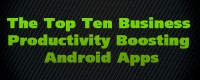 The Top Ten Business Productivity Boosting Android Apps